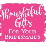 Thoughtful Gifts for Your Bridesmaids